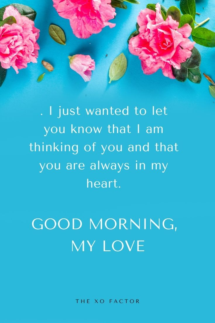 Good morning, my love. I just wanted to let you know that I am thinking of you and that you are always in my heart.