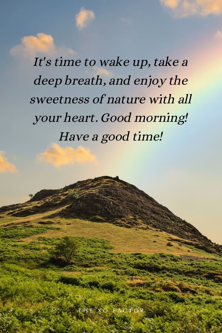 Its time to wake up, take a deep breath, and enjoy the sweetness of nature with all your heart. Good morning! Have a good time!