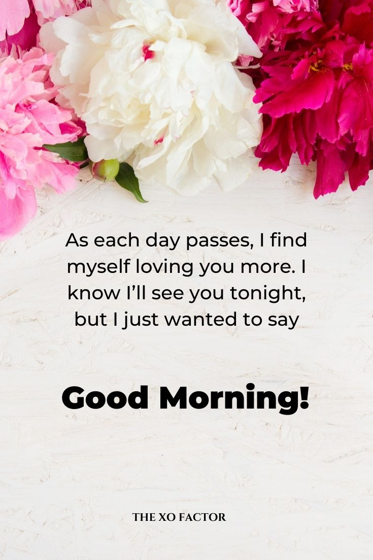 As each day passes, I find myself loving you more. I know I'll see you tonight, but I just wanted to say good morning.