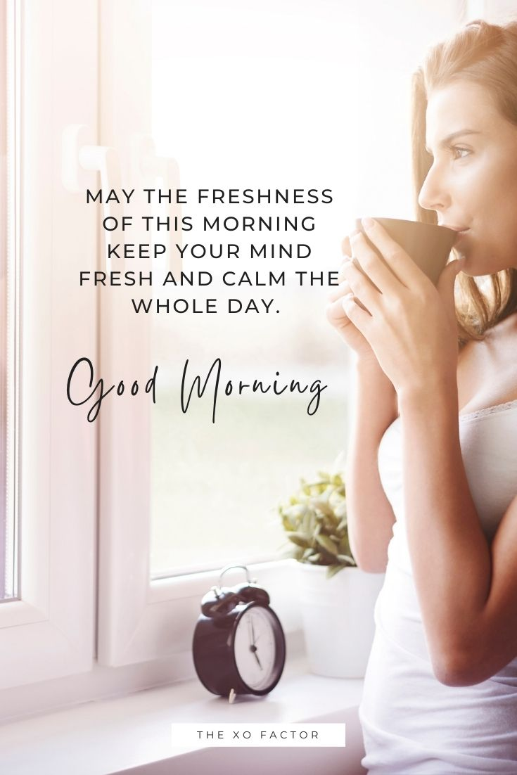 May the freshness of this morning keep your mind fresh and calm the whole day. Good morning!