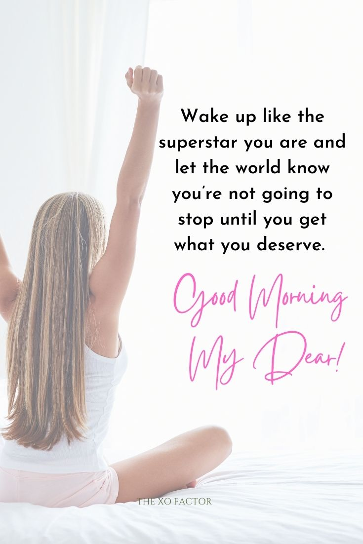 Wake up like the superstar you are and let the world know you're not going to stop until you get what you deserve. Good morning my dear!
