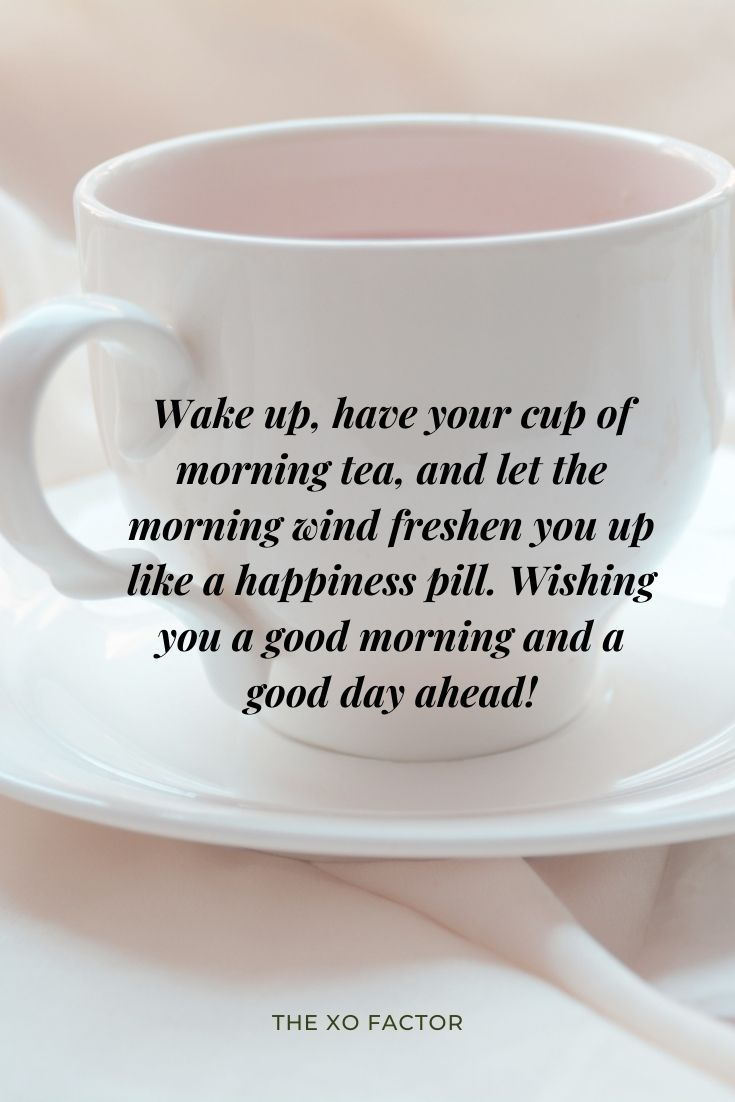 Wake up, have your cup of morning tea, and let the morning wind freshen you up like a happiness pill. Wishing you a good morning and a good day ahead!