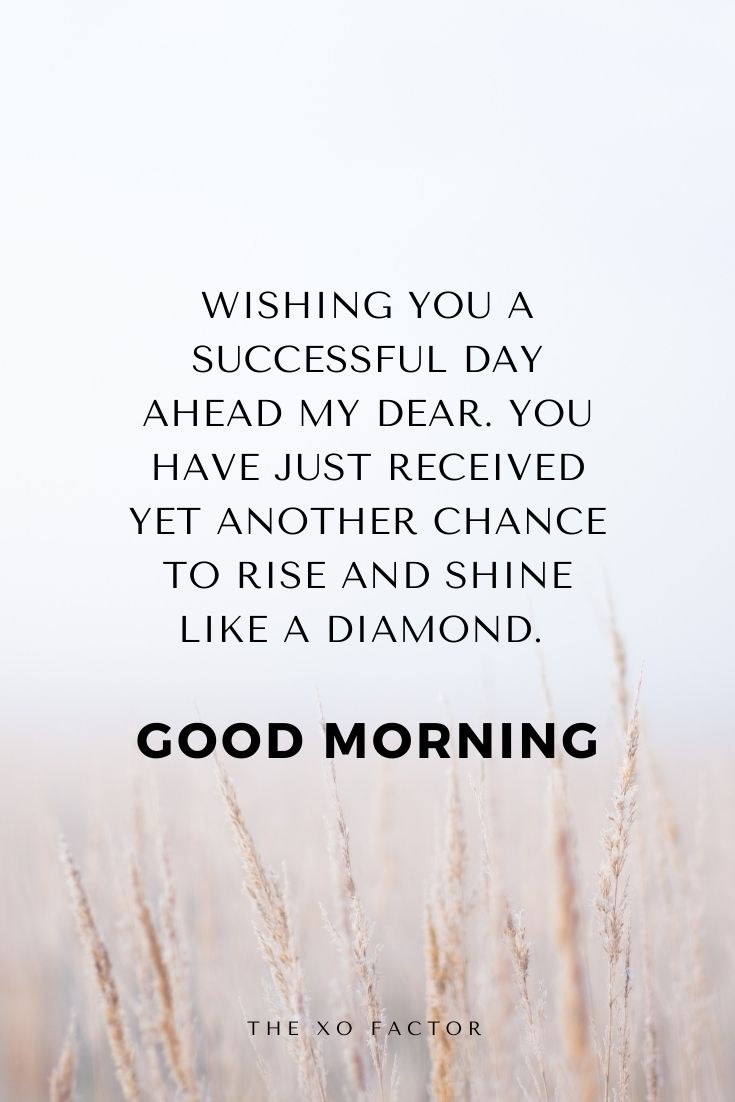 Wishing you a successful day ahead my dear. You have just received yet another chance to rise and shine like a diamond. Good Morning!