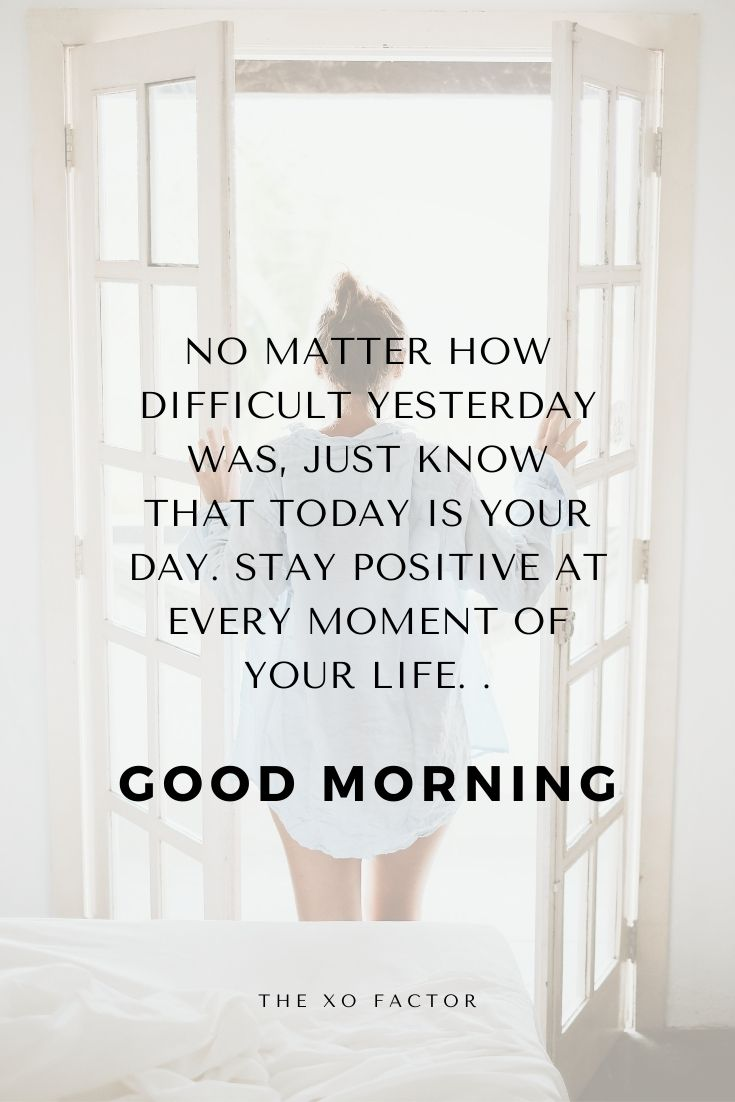 No matter how difficult yesterday was, just know that today is your day. Stay positive at every moment of your life. Good morning.