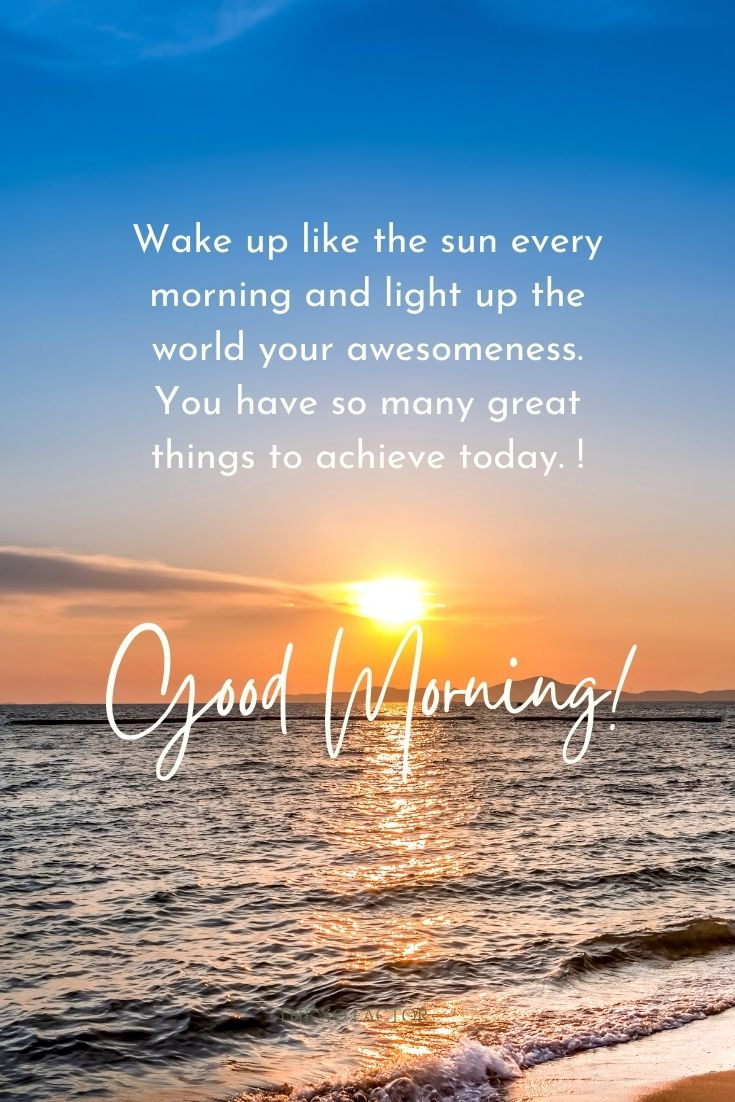 Wake up like the sun every morning and light up the world your awesomeness. You have so many great things to achieve today. Good morning!