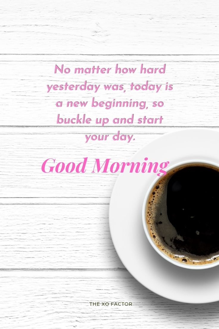 Good morning, no matter how hard yesterday was, today is a new beginning, so buckle up and start your day.