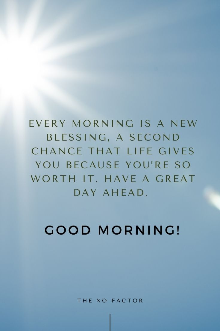 Every morning is a new blessing, a second chance that life gives you because you're so worth it. Have a great day ahead. Good morning!