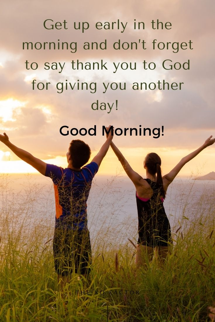 Get up early in the morning and don't forget to say thank you to God for giving you another day! Good morning!