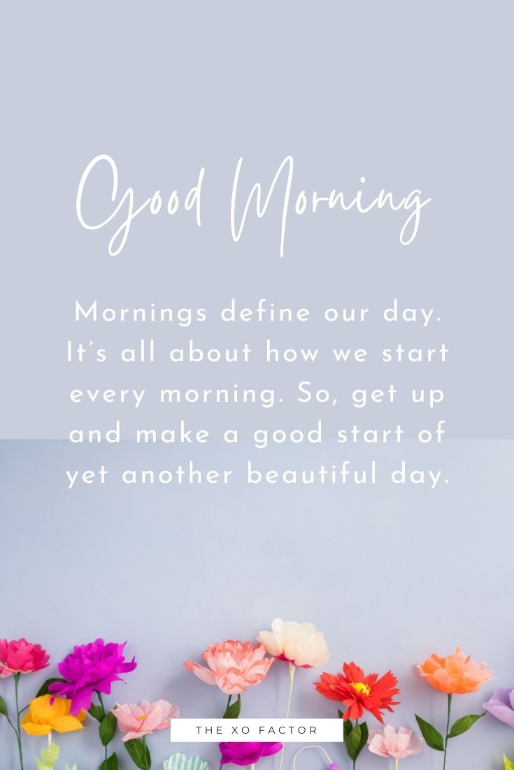 Mornings define our day. It's all about how we start every morning. So, get up and make a good start of yet another beautiful day. Good morning!