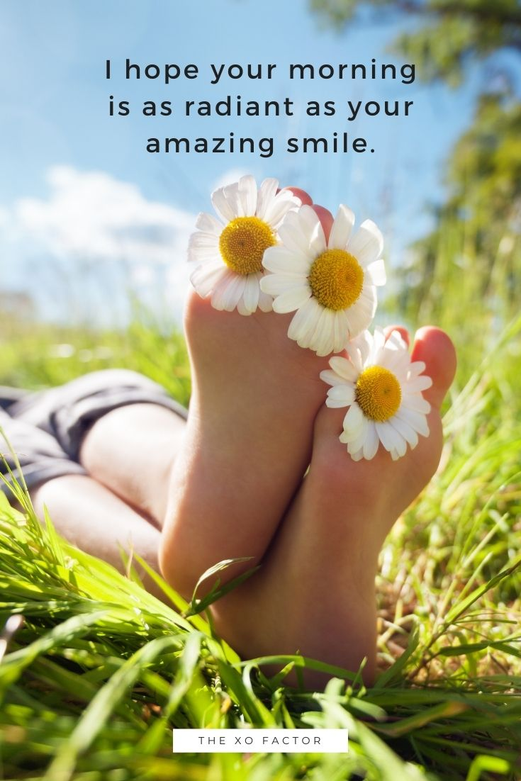 I hope your morning is as radiant as your amazing smile.