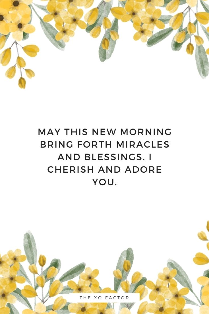 May this new morning bring forth miracles and blessings. I cherish and adore you.