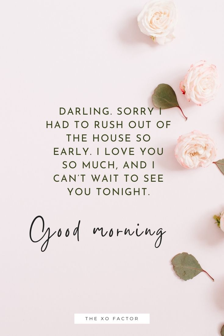 Good morning, darling. Sorry I had to rush out of the house so early. I love you so much, and I can't wait to see you tonight.