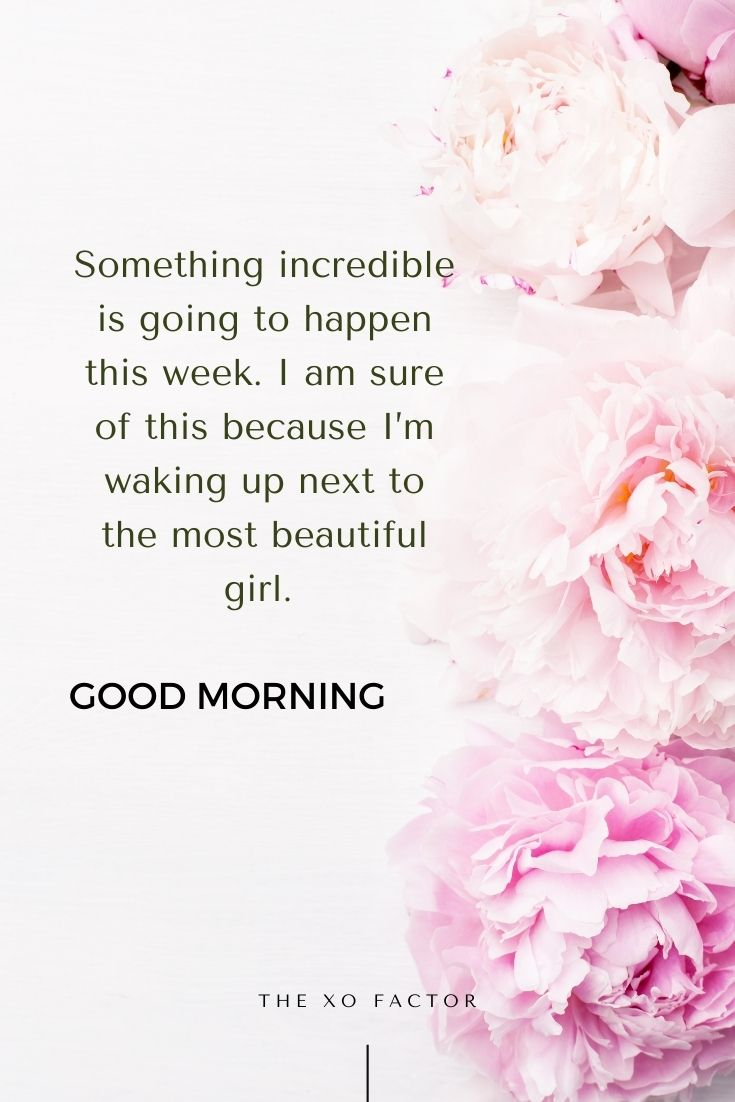 Something incredible is going to happen this week. I am sure of this because I'm waking up next to the most beautiful girl. Good morning.