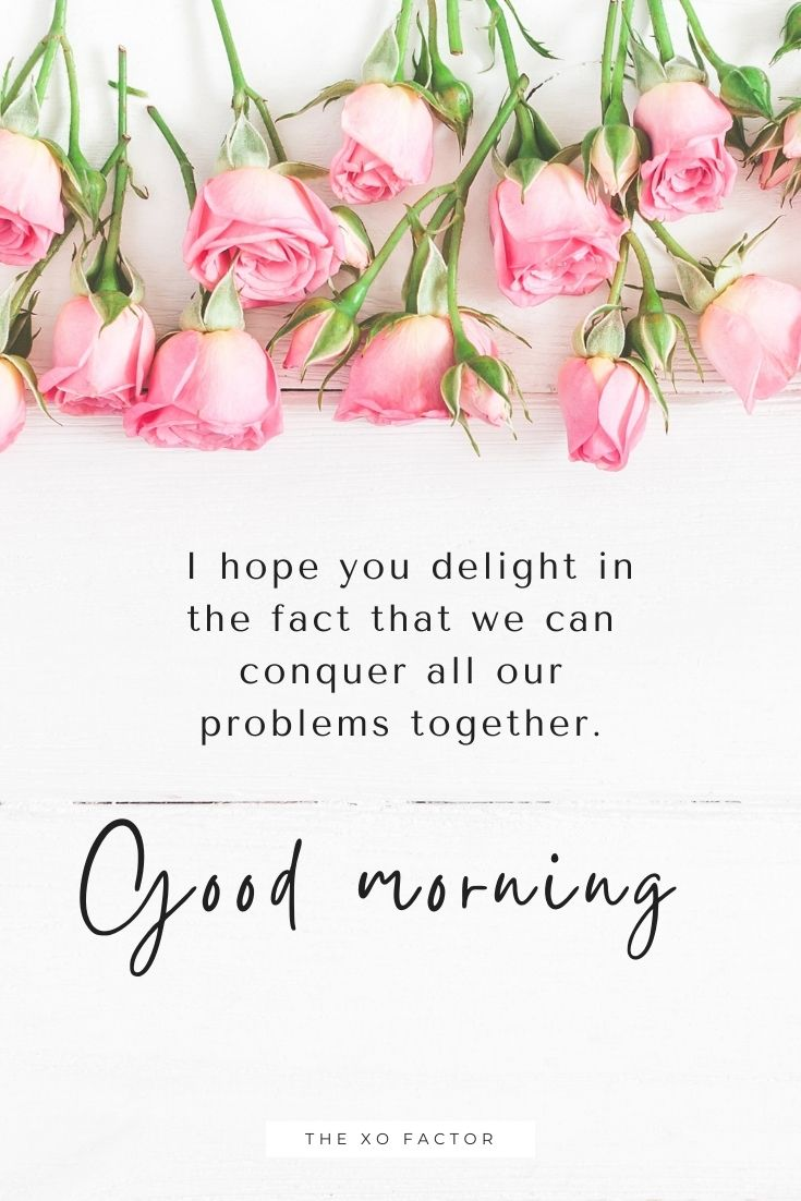 Good morning. I hope you delight in the fact that we can conquer all our problems together.
