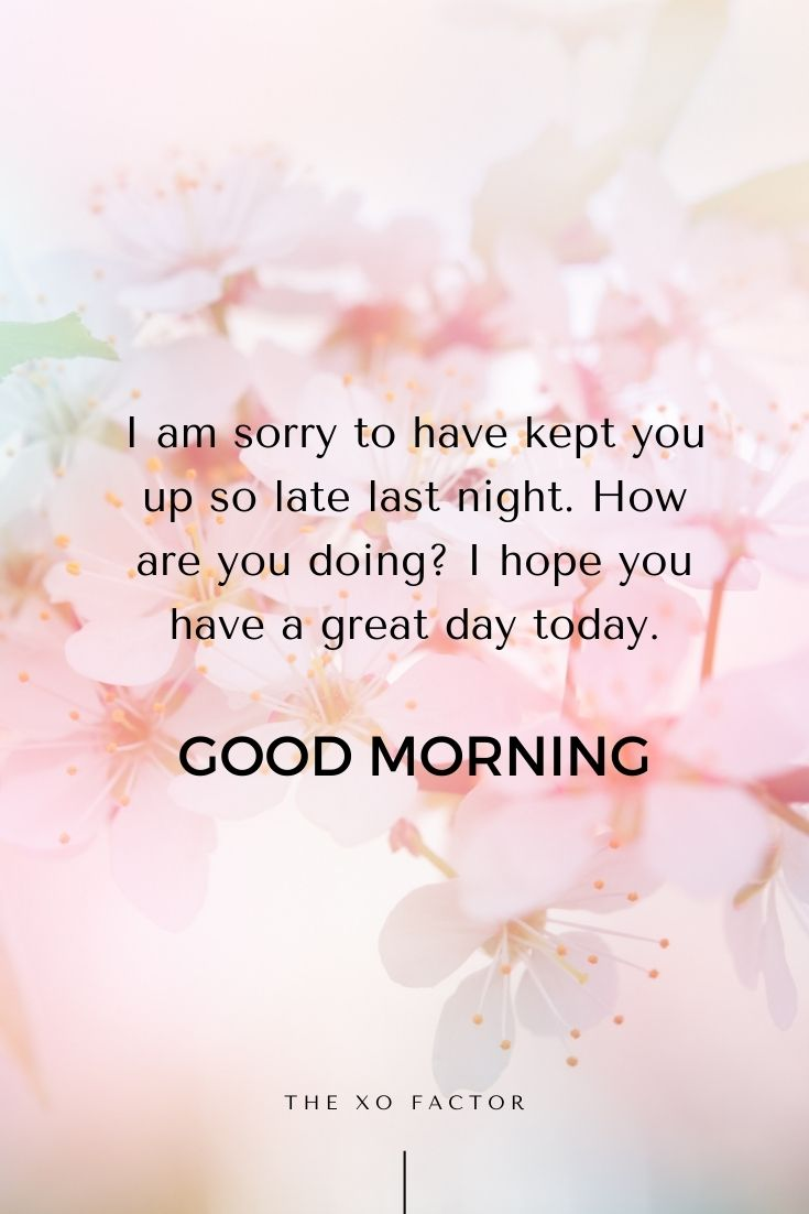 Good morning. I am sorry to have kept you up so late last night. How are you doing? I hope you have a great day today.