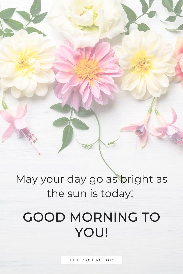 May your day goes as bright as the sun is today! Good morning to you!