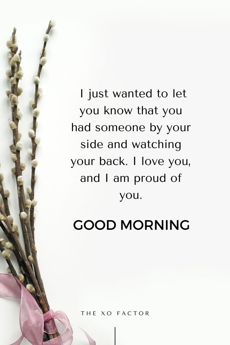 Good morning. I just wanted to let you know that you had someone by your side and watching your back. I love you, and I am proud of you.