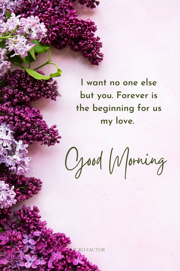 I want no one else but you. Forever is the beginning for us my love. Good morning.