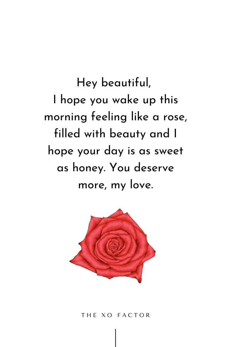 Hey beautiful, I hope you wake up this morning feeling like a rose, filled with beauty and I hope your day is as sweet as honey. You deserve more, my love.