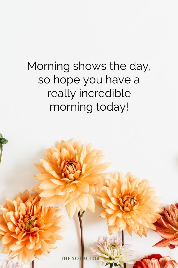 Morning shows the day, so hope you have a really incredible morning today!