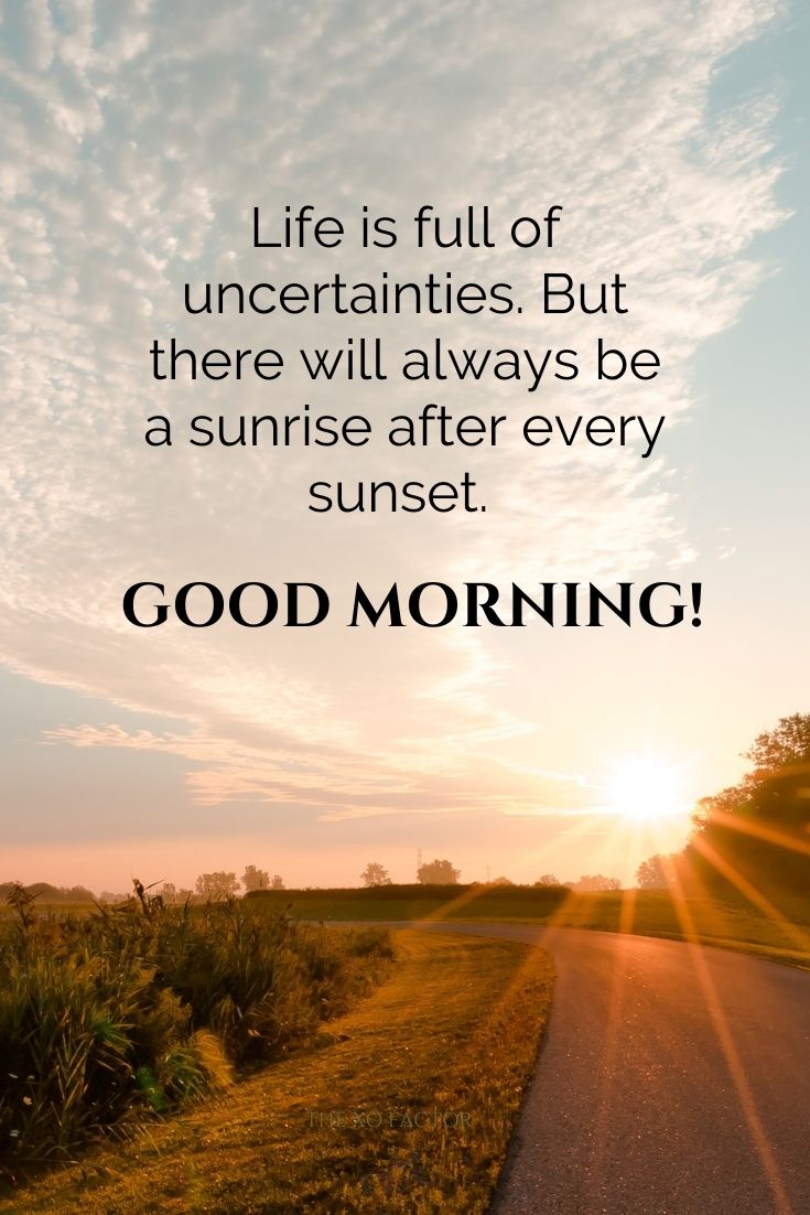 Life is full of uncertainties. But there will always be a sunrise after every sunset. Good morning!