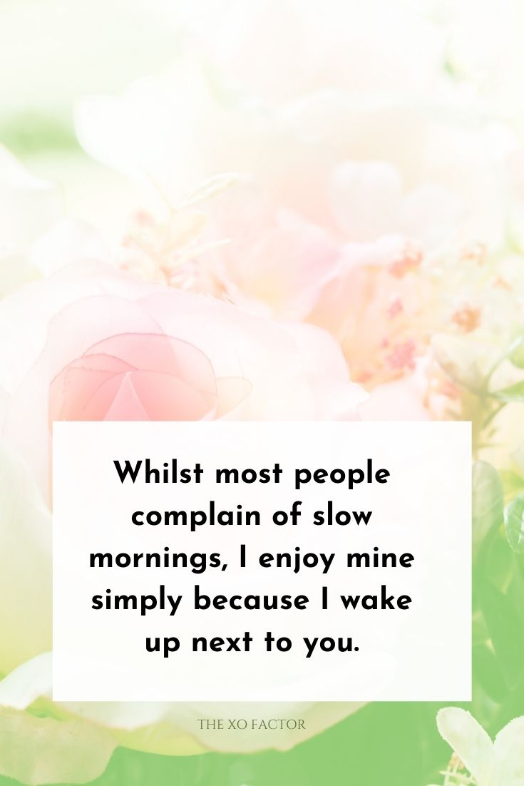 Whilst most people complain of slow mornings, I enjoy mine simply because I wake up next to you.