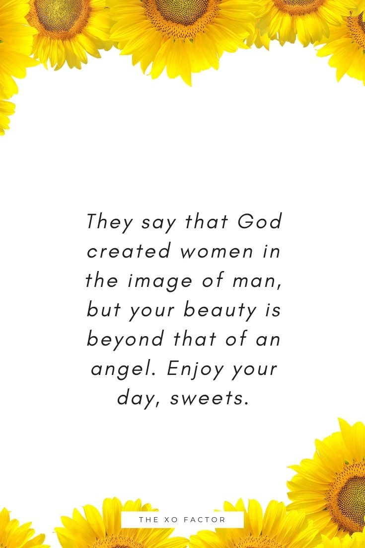 They say that God created women in the image of man, but your beauty is beyond that of an angel. Enjoy your day, sweets.