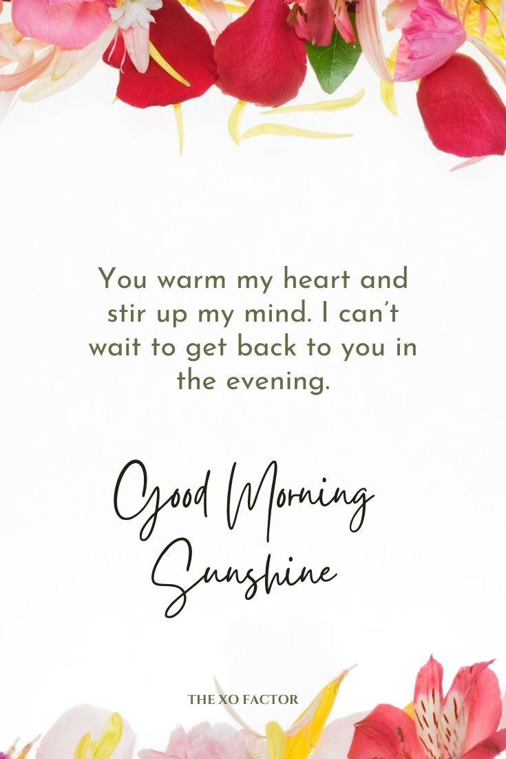You warm my heart and stir up my mind. I can't wait to get back to you in the evening. Good morning sunshine.