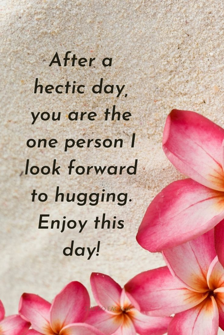 After a hectic day, you are the one person I look forward to hugging. Enjoy this day!
