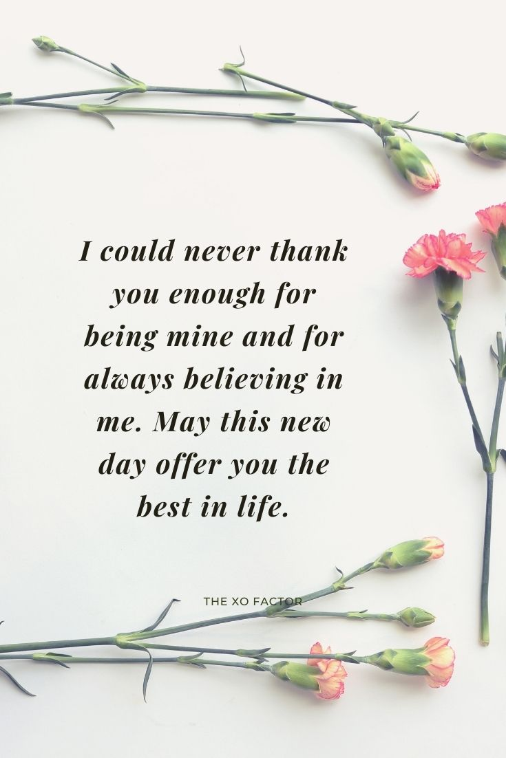 I could never thank you enough for being mine and for always believing in me. May this new day offer you the best in life.