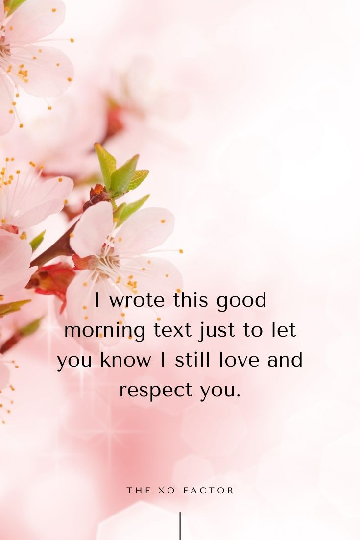 I wrote this good morning text just to let you know I still love and respect you.