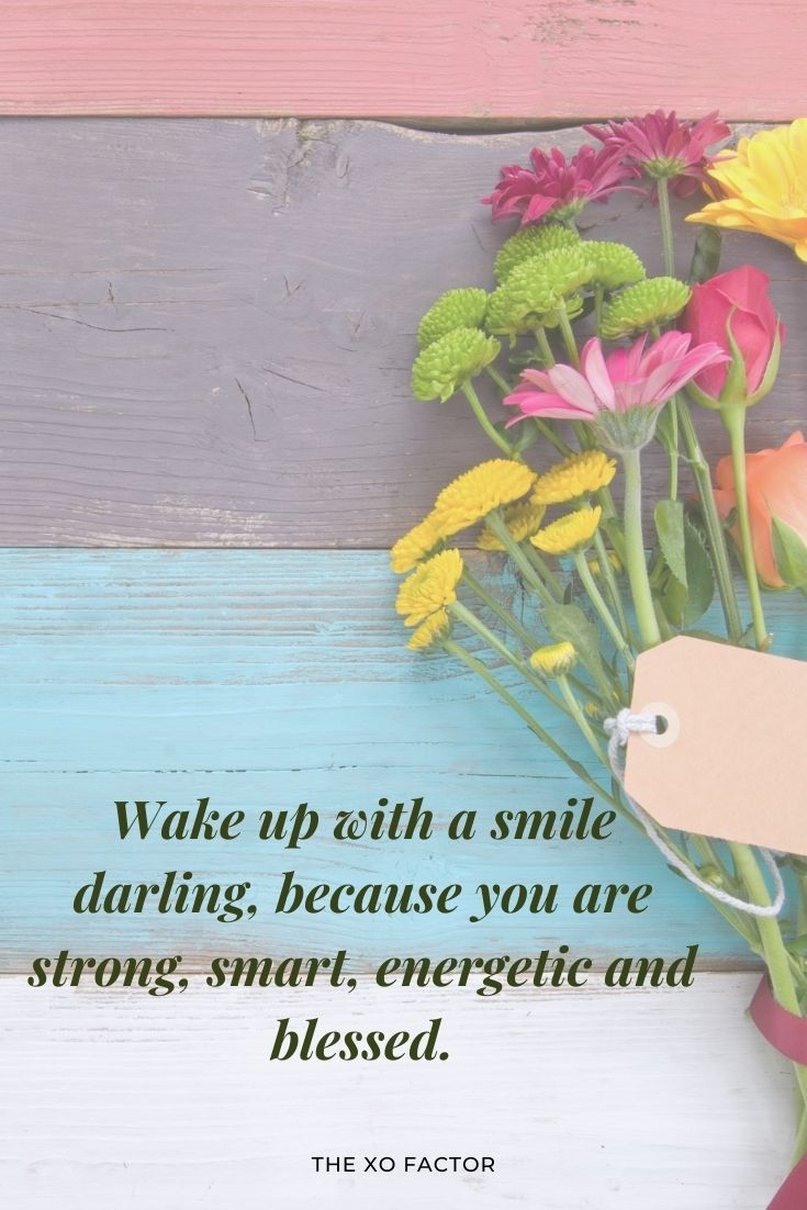 Wake up with a smile darling, because you are strong, smart, energetic and blessed.