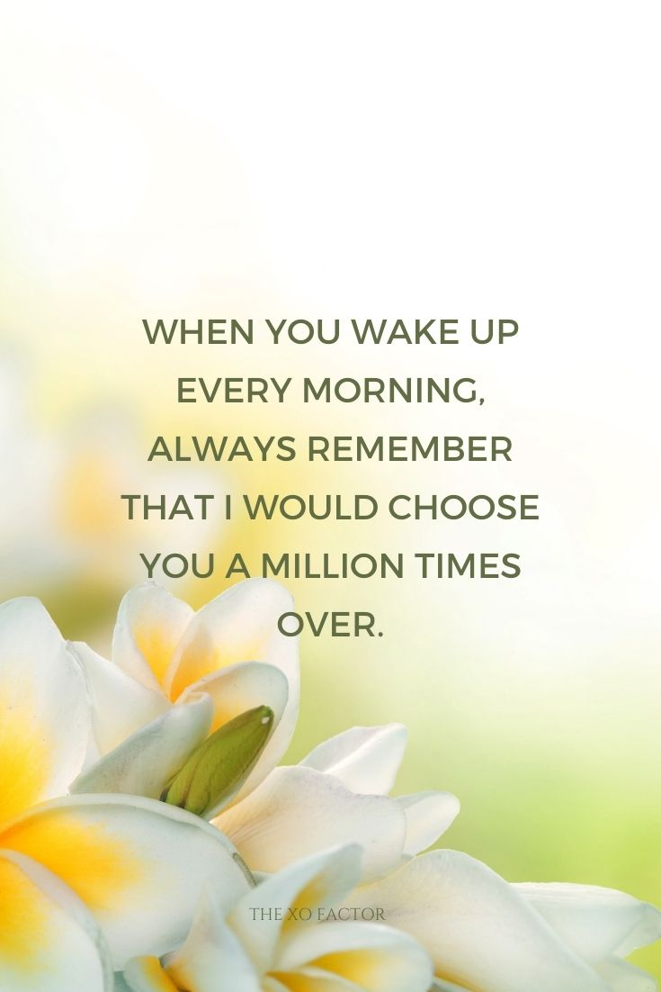 When you wake up every morning, always remember that I would choose you a million times over.