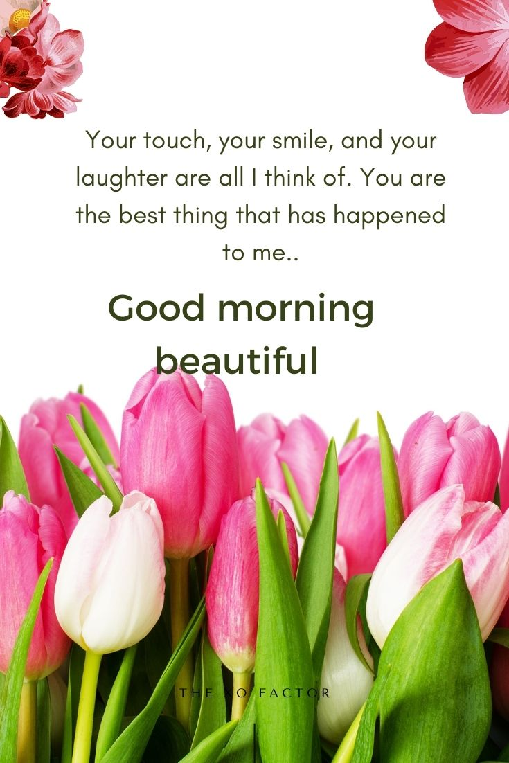 Your touch, your smile, and your laughter are all I think of. You are the best thing that has happened to me. Good morning beautiful.