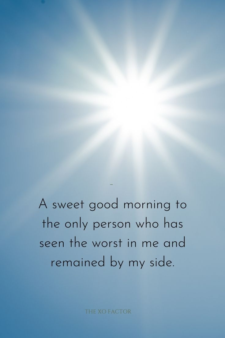 A sweet good morning to the only person who has seen the worst in me and remained by my side.