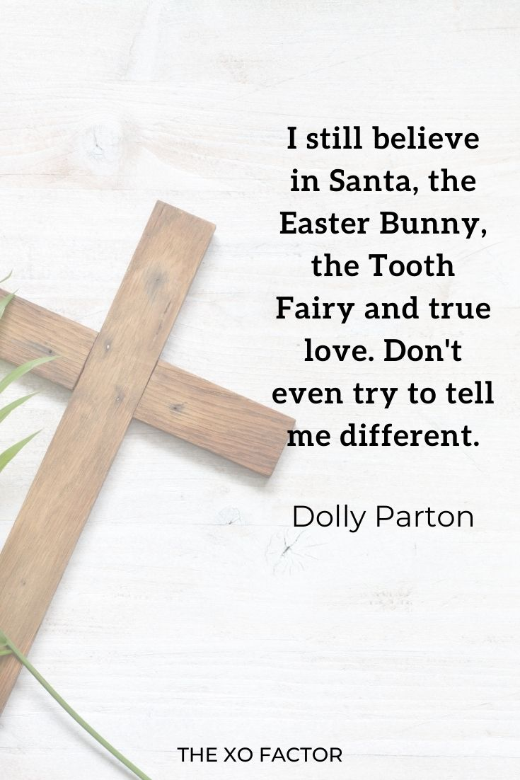"""I still believe in Santa, the Easter Bunny, the Tooth Fairy and true love. Don't even try to tell me different."""" Dolly Parton"""