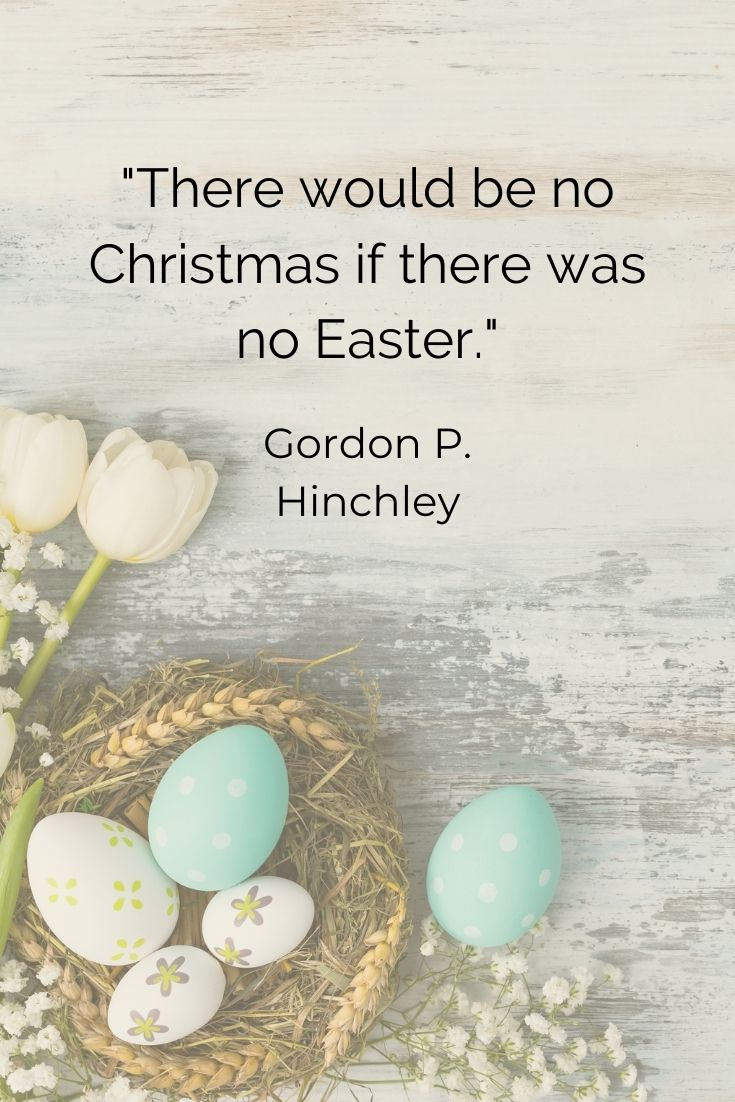 """There would be no Christmas if there was no Easter."""" Gordon P. Hinckley"""
