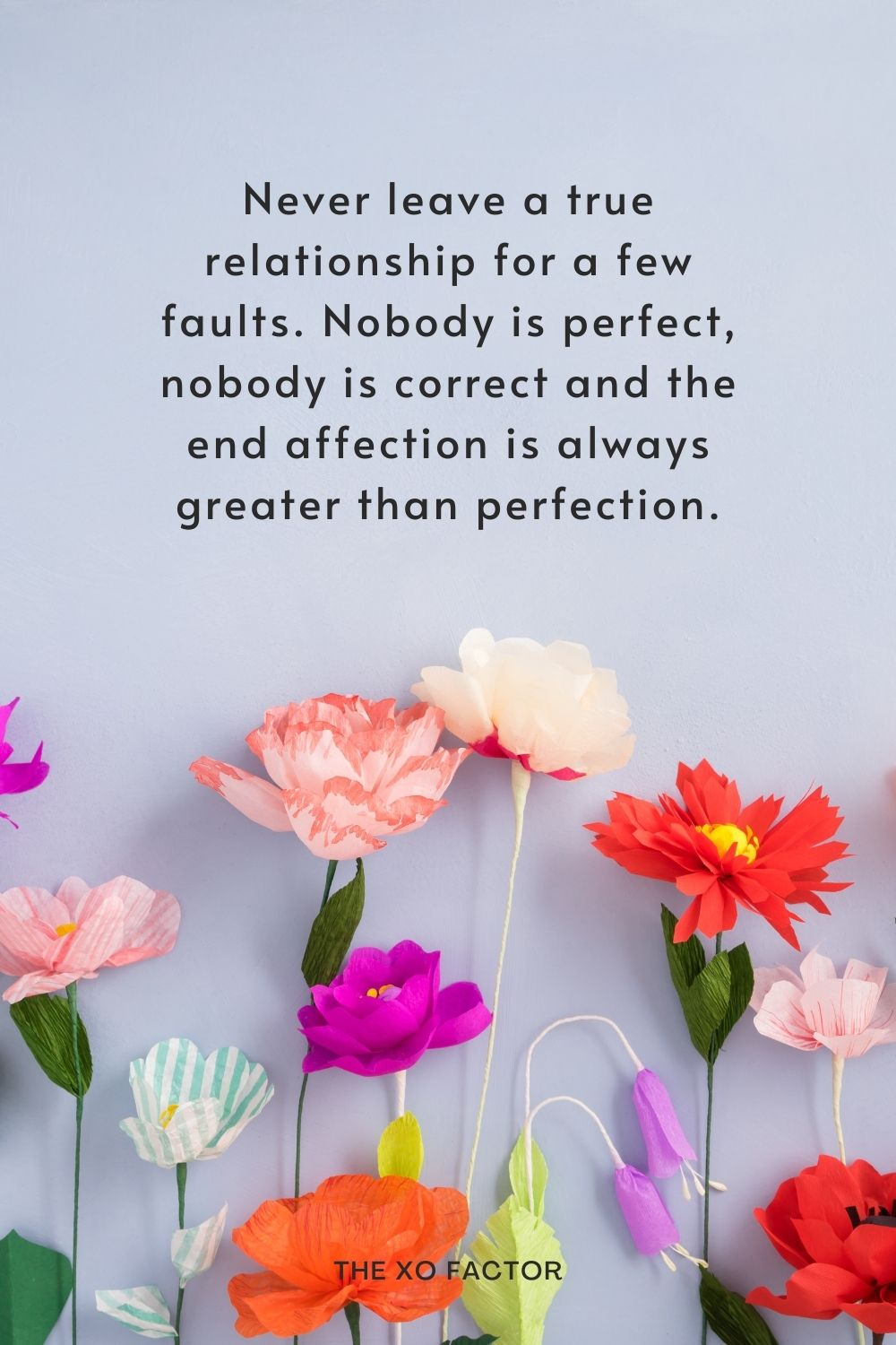 Never leave a true relationship for a few faults. Nobody is perfect, nobody is correct and the end affection is always greater than perfection.