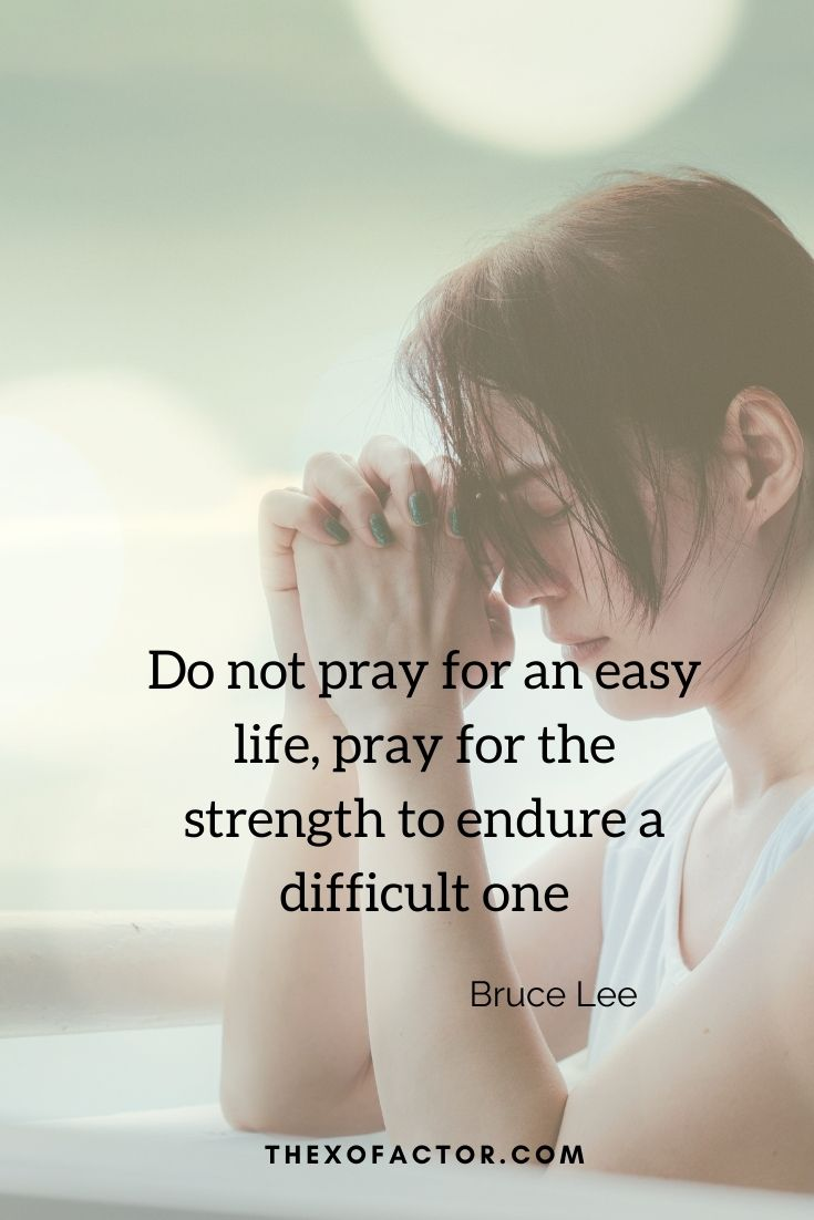 """Do not pray for an easy life, pray for the strength to endure a difficult one"""" Bruce Lee"""