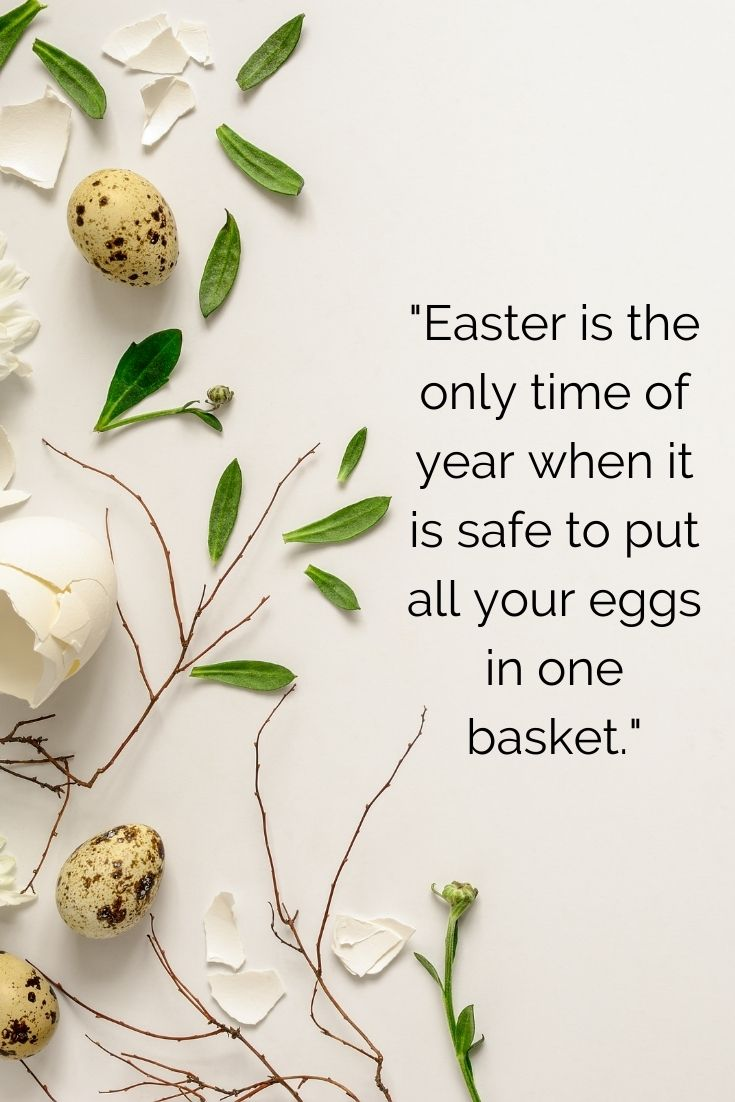 Easter is the only time of year when it is safe to put all your eggs in one basket. easter quotes with images