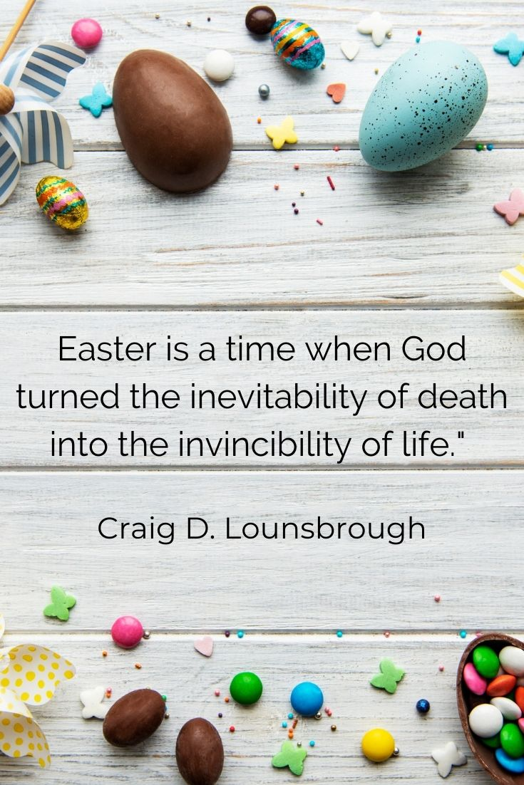 """Easter is a time when God turned the inevitability of death into the invincibility of life."""" Craig D. Lounsbrough"""