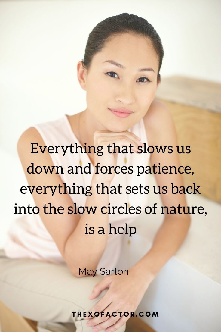 """Everything that slows us down and forces patience, everything that sets us back into the slow circles of nature, is a help"""" May Sarton"""