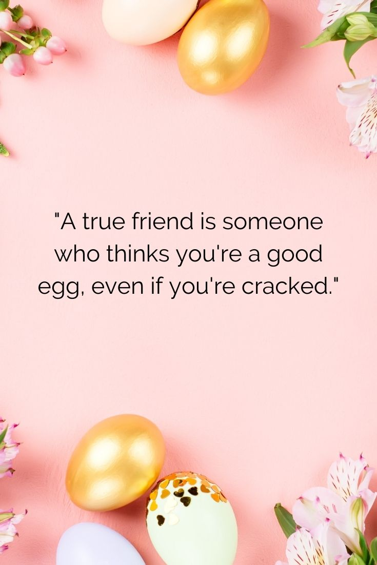 """A true friend is someone who thinks you're a good egg, even if you're cracked."""""""