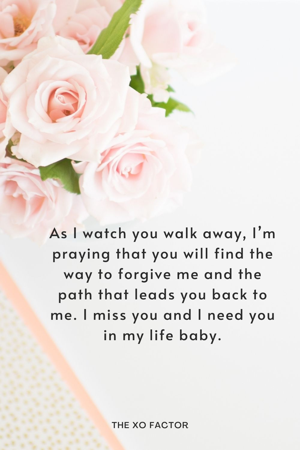 As I watch you walk away, I'm praying that you will find the way to forgive me and the path that leads you back to me. I miss you and I need you in my life baby.