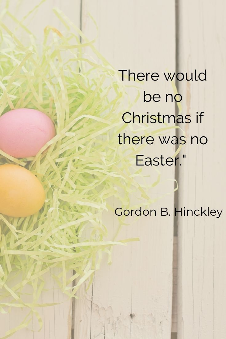 """There would be no Christmas if there was no Easter."""" Godon B. Hinckley"""