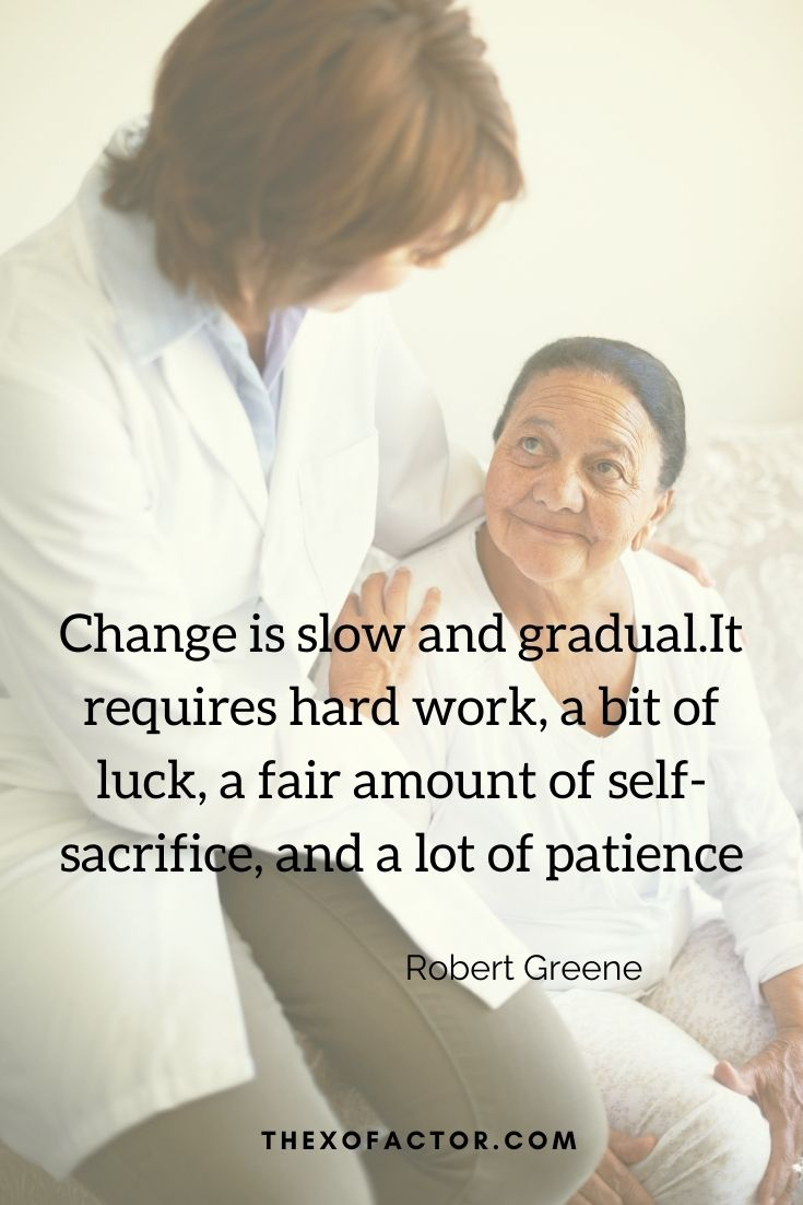 """Change is slow and gradual.It requires hard work, a bit of luck, a fair amount of self-sacrifice, and a lot of patience"""" Robert Greene"""