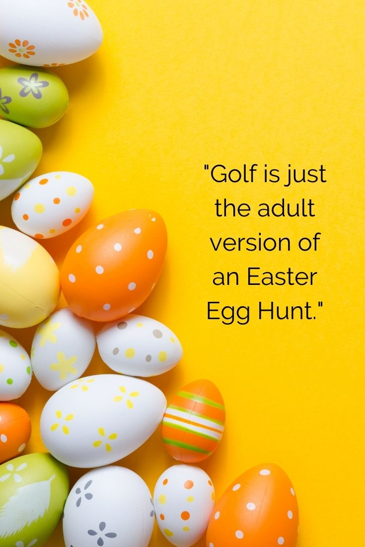 """""""Golf is just the adult version of an Easter Egg Hunt."""" easter quotes with images"""