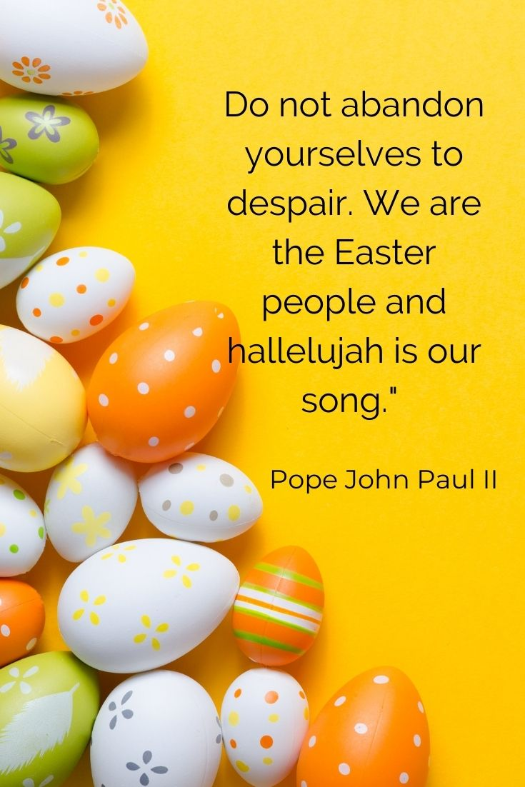 """Do not abandon yourselves to despair. We are the Easter people and hallelujah is our song."""" Pope John Paul II"""