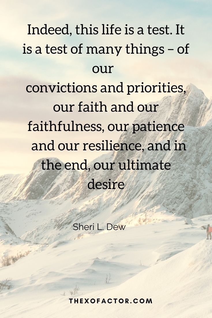 """Indeed, this life is a test. It is a test of many things – of our convictions and priorities, our faith and our faithfulness, our patience and our resilience, and in the end, our ultimate desires."""" Sheri L. Dew"""
