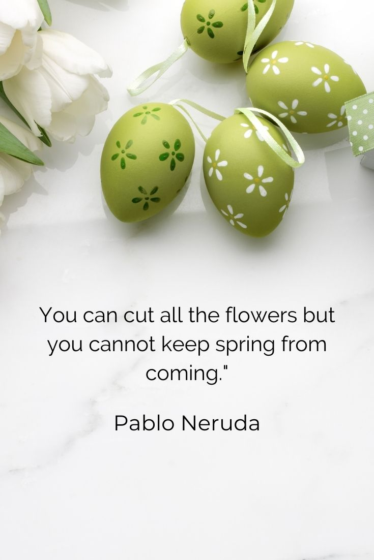 """You can cut all the flowers but you cannot keep spring from coming."""" Pablo Neruda"""